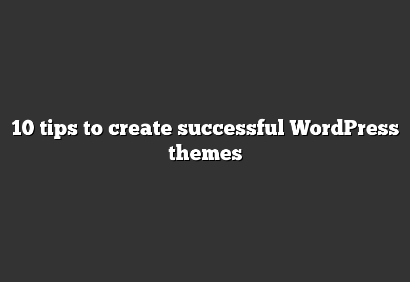 10 tips to create successful WordPress themes