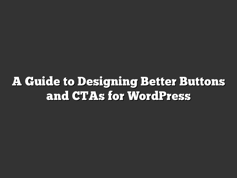 A Guide to Designing Better Buttons and CTAs for WordPress
