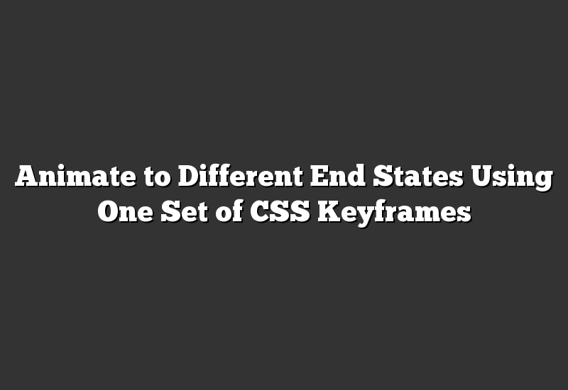 Animate to Different End States Using One Set of CSS Keyframes