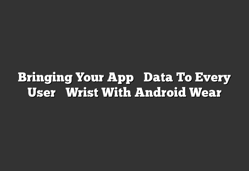 Bringing Your App's Data To Every User's Wrist With Android Wear