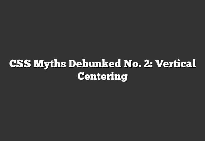 CSS Myths Debunked No. 2: Vertical Centering
