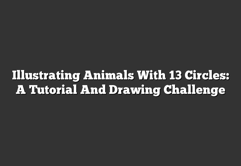 Illustrating Animals With 13 Circles: A Tutorial And Drawing Challenge