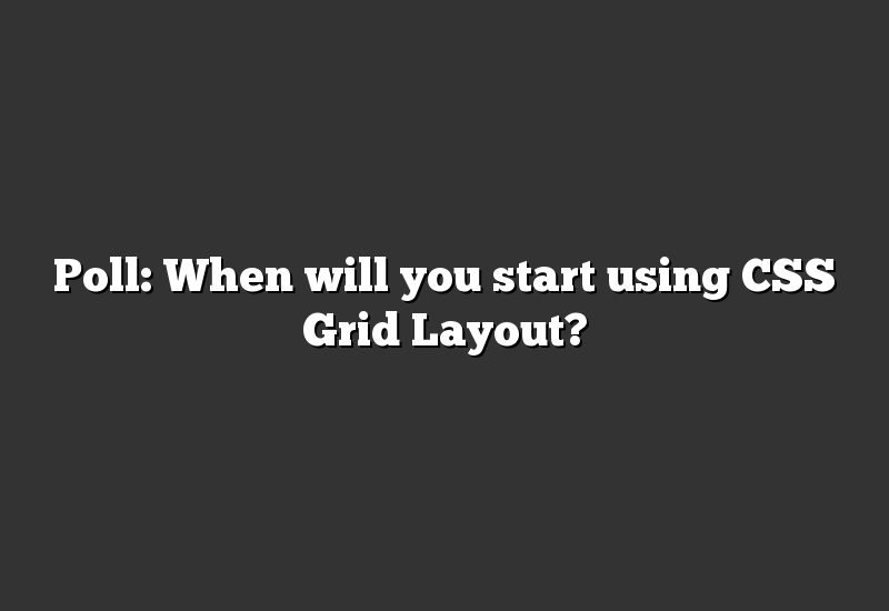 Poll: When will you start using CSS Grid Layout?