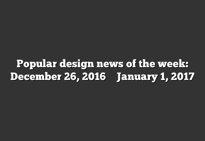 Popular design news of the week: December 26, 2016 – January 1, 2017