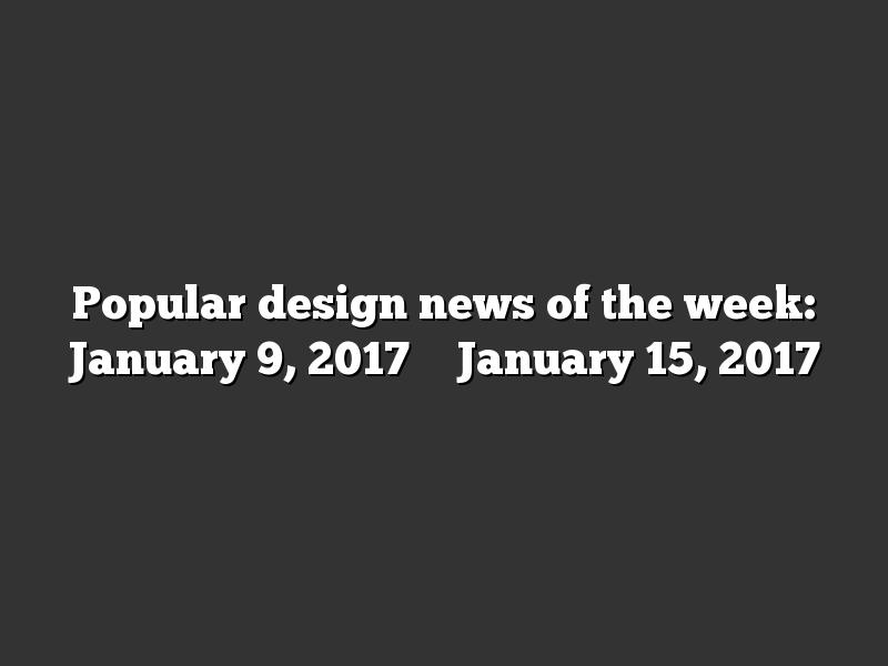 Popular design news of the week: January 9, 2017 – January 15, 2017