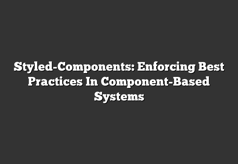 Styled-Components: Enforcing Best Practices In Component-Based Systems