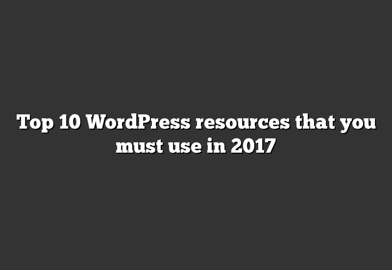 Top 10 WordPress resources that you must use in 2017