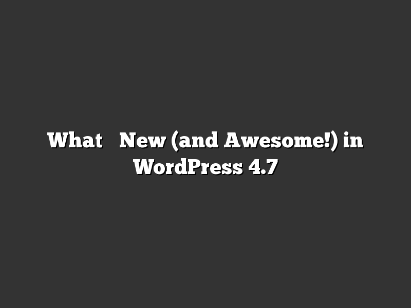 What's New (and Awesome!) in WordPress 4.7