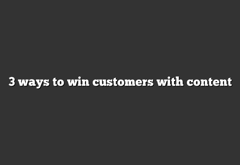 3 ways to win customers with content