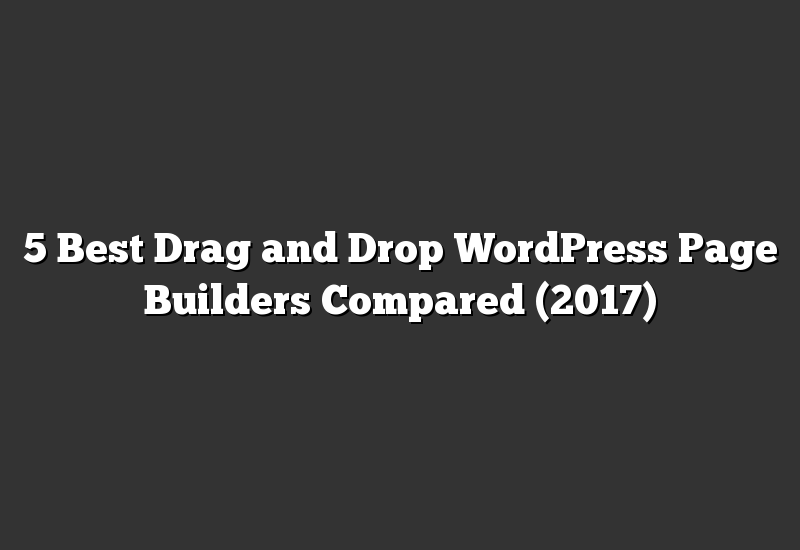 5 Best Drag and Drop WordPress Page Builders Compared (2017)