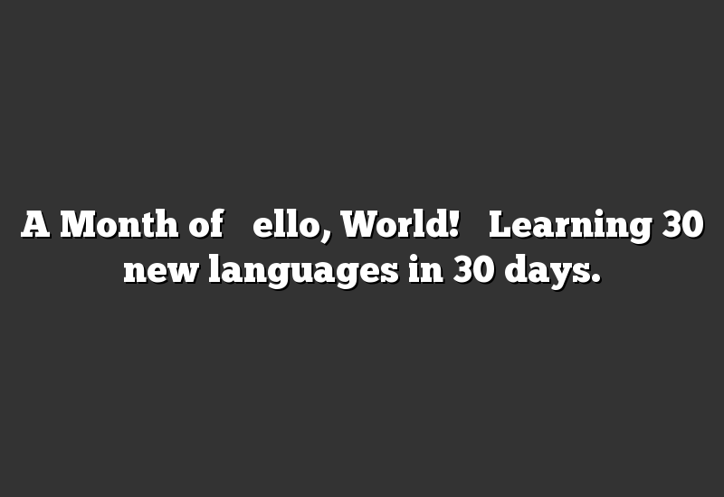 "A Month of ""Hello, World!"" Learning 30 new languages in 30 days."