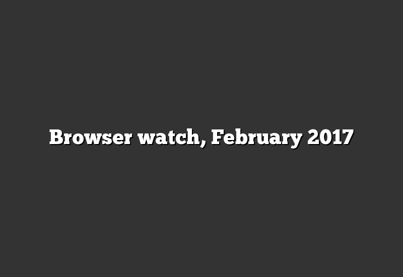 Browser watch, February 2017