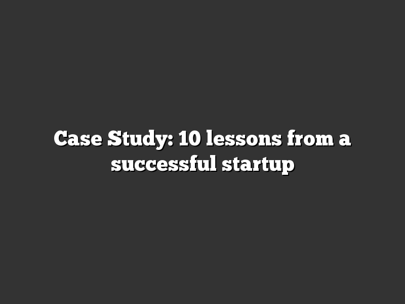 Case Study: 10 lessons from a successful startup