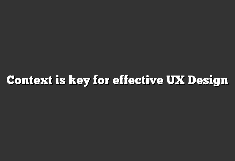 Context is key for effective UX Design