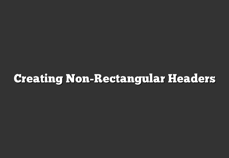 Creating Non-Rectangular Headers