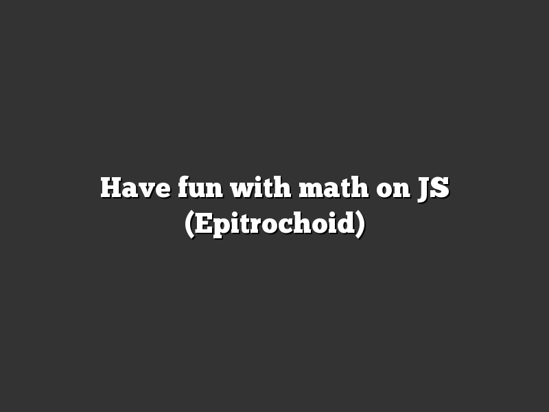 Have fun with math on JS (Epitrochoid)