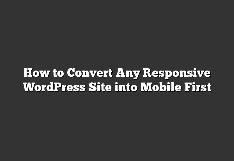 How to Convert Any Responsive WordPress Site into Mobile First
