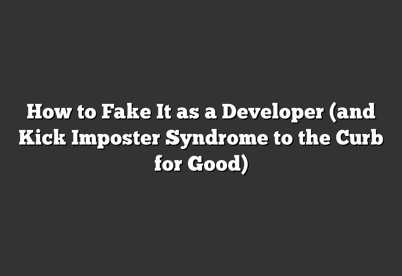 How to Fake It as a Developer (and Kick Imposter Syndrome to the Curb for Good)