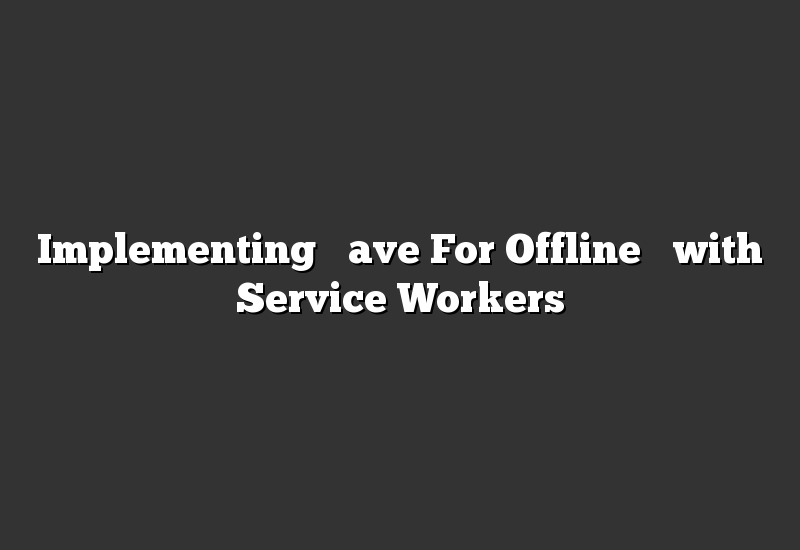 """Implementing """"Save For Offline"""" with Service Workers"""