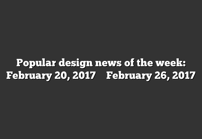 Popular design news of the week: February 20, 2017 – February 26, 2017