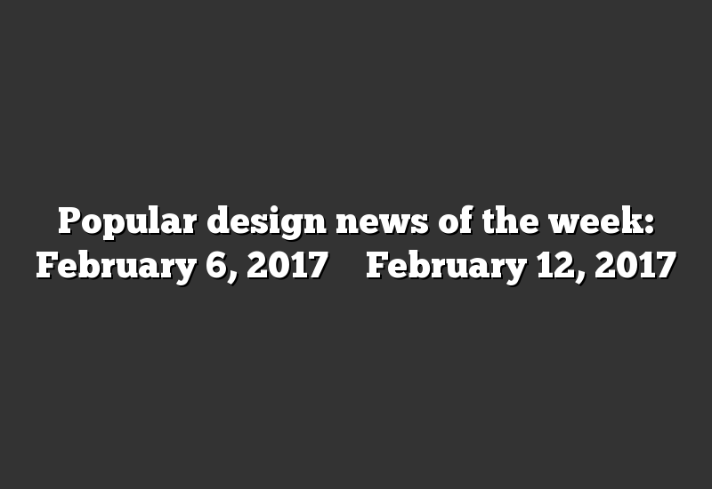 Popular design news of the week: February 6, 2017 – February 12, 2017
