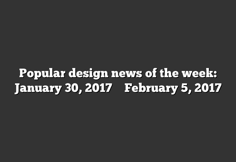 Popular design news of the week: January 30, 2017 – February 5, 2017