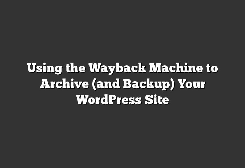 Using the Wayback Machine to Archive (and Backup) Your WordPress Site