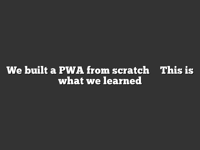 We built a PWA from scratch – This is what we learned