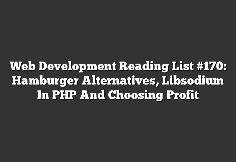 Web Development Reading List #170: Hamburger Alternatives, Libsodium In PHP And Choosing Profit