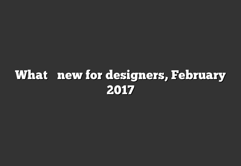 What's new for designers, February 2017