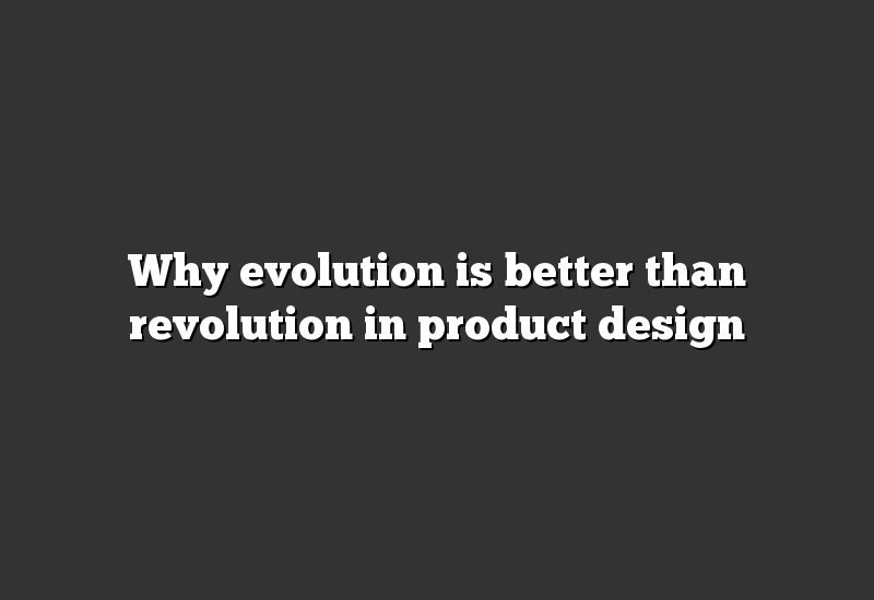 Why evolution is better than revolution in product design