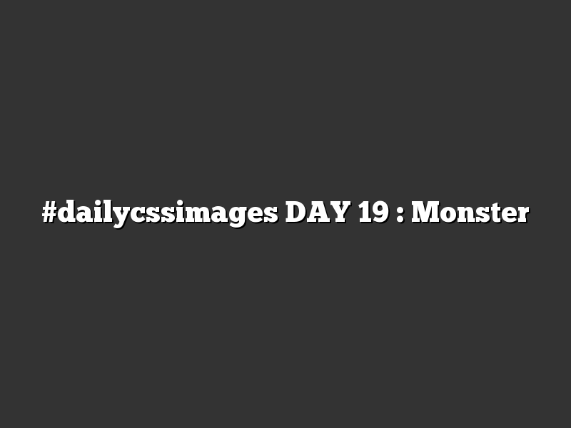 #dailycssimages DAY 19 : Monster