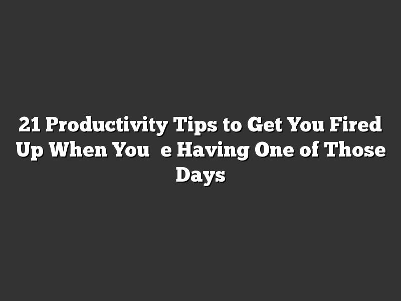 21 Productivity Tips to Get You Fired Up When You're Having One of Those Days