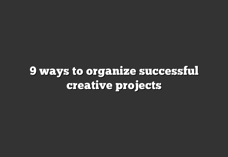 9 ways to organize successful creative projects