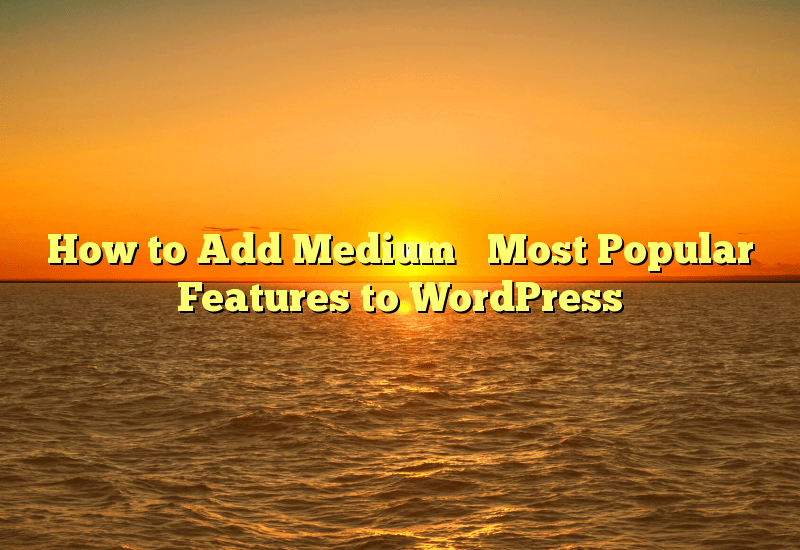 How to Add Medium's Most Popular Features to WordPress