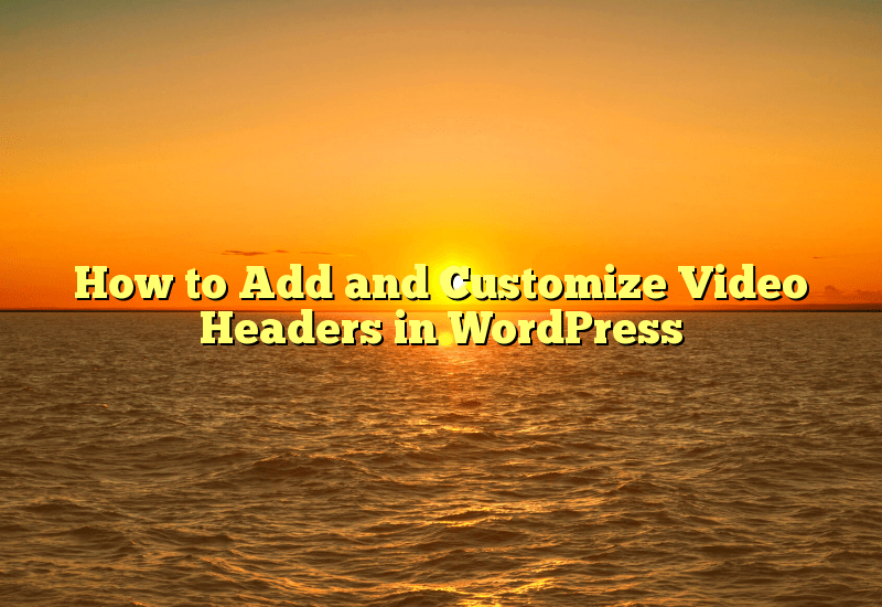 How to Add and Customize Video Headers in WordPress