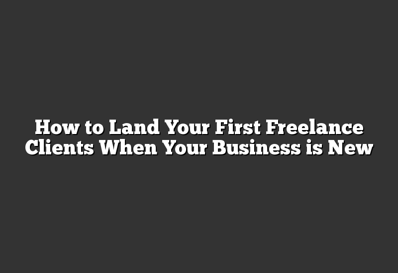 How to Land Your First Freelance Clients When Your Business is New