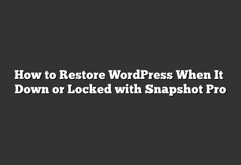 How to Restore WordPress When It's Down or Locked with Snapshot Pro