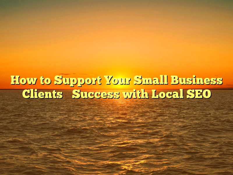 How to Support Your Small Business Clients' Success with Local SEO