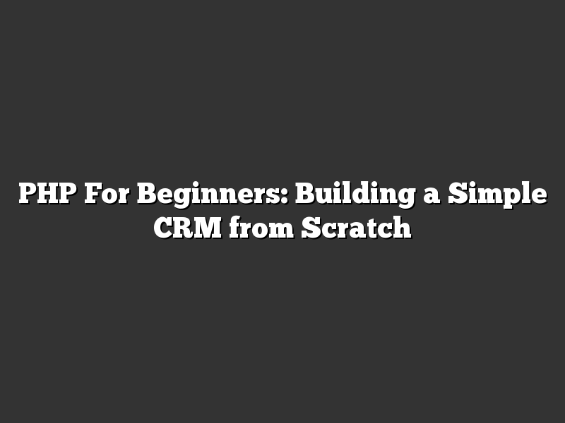 PHP For Beginners: Building a Simple CRM from Scratch