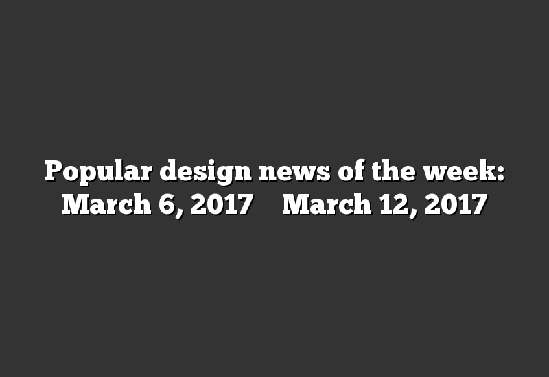 Popular design news of the week: March 6, 2017 – March 12, 2017