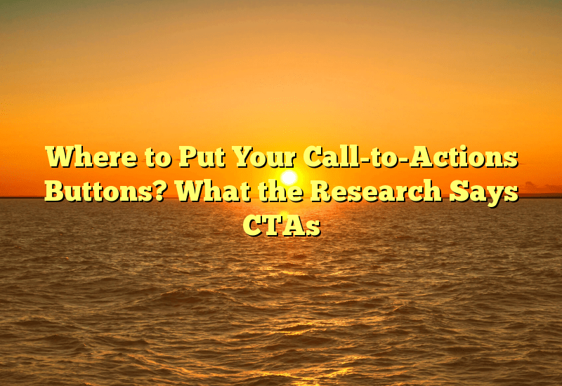 Where to Put Your Call-to-Actions Buttons? What the Research Says CTAs