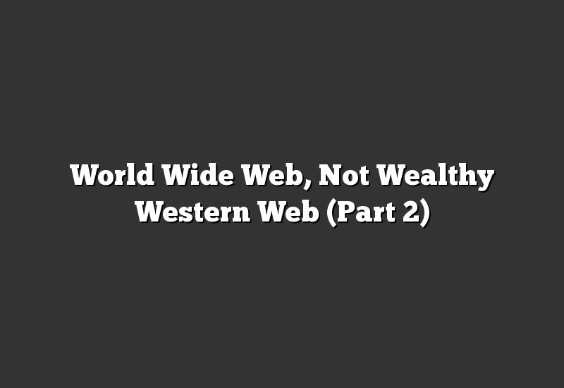 World Wide Web, Not Wealthy Western Web (Part 2)