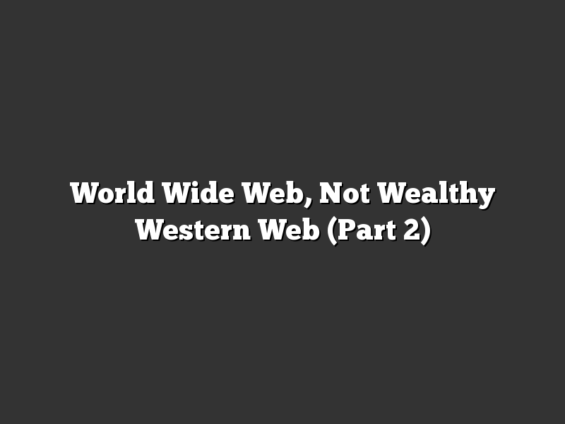 World Wide Web, Not Wealthy Western Web (Part 2)
