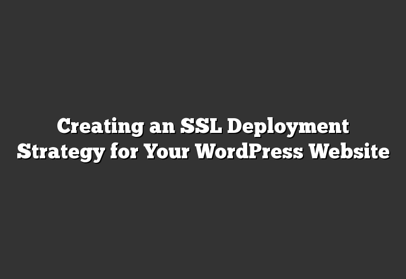 Creating an SSL Deployment Strategy for Your WordPress Website