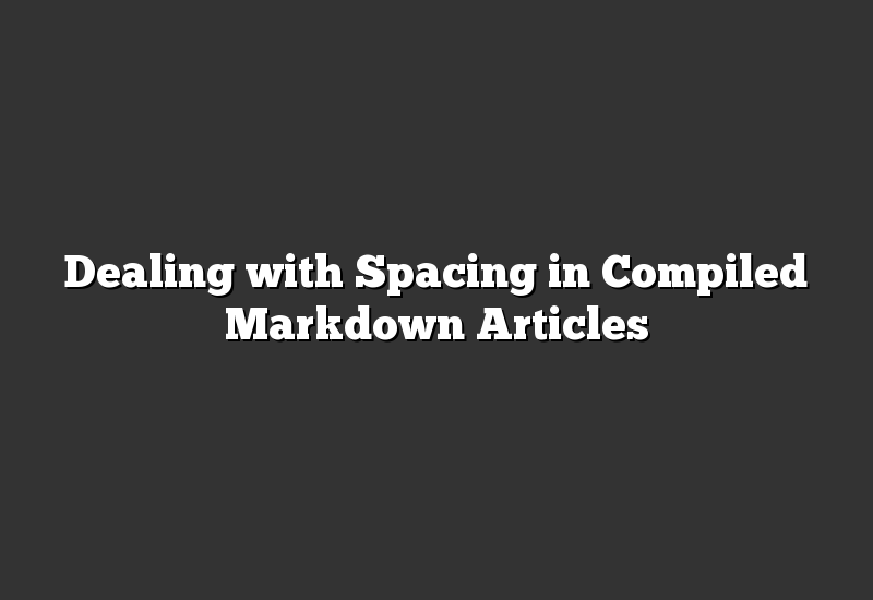 Dealing with Spacing in Compiled Markdown Articles