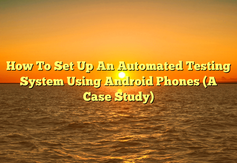 How To Set Up An Automated Testing System Using Android Phones (A Case Study)