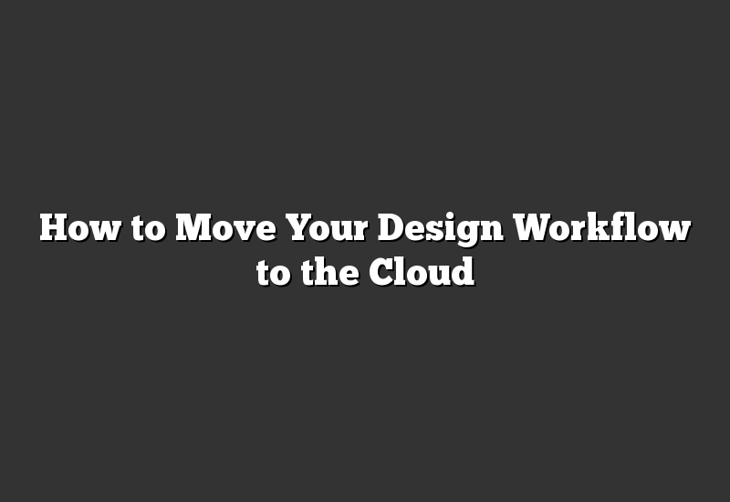 How to Move Your Design Workflow to the Cloud