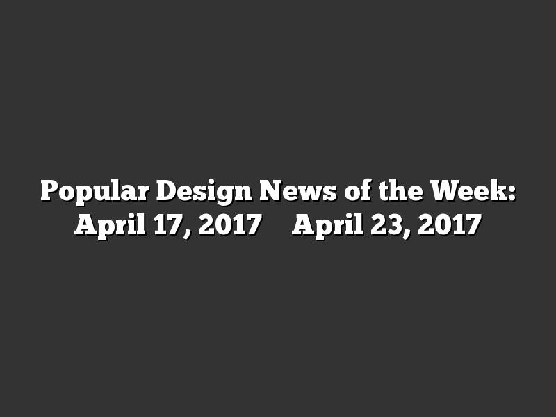 Popular Design News of the Week: April 17, 2017 – April 23, 2017