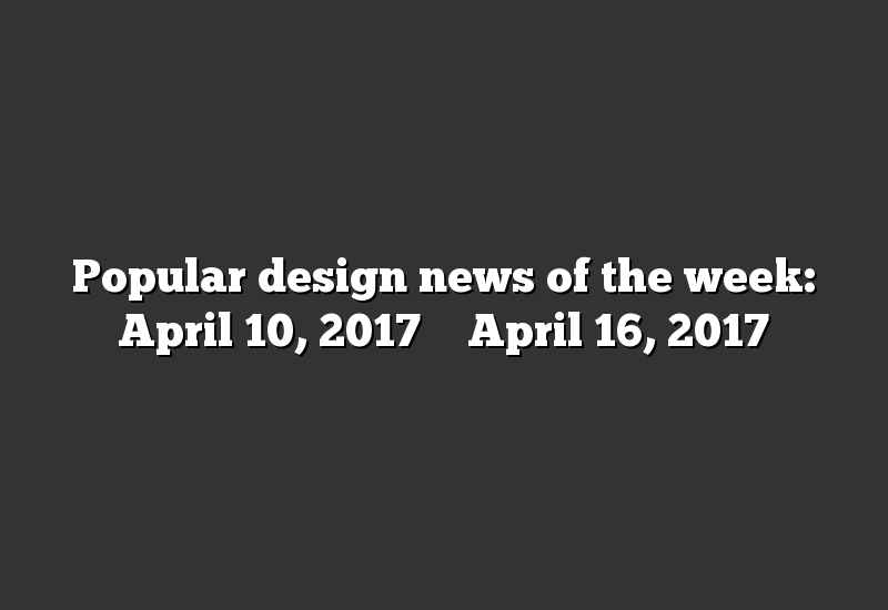Popular design news of the week: April 10, 2017 – April 16, 2017